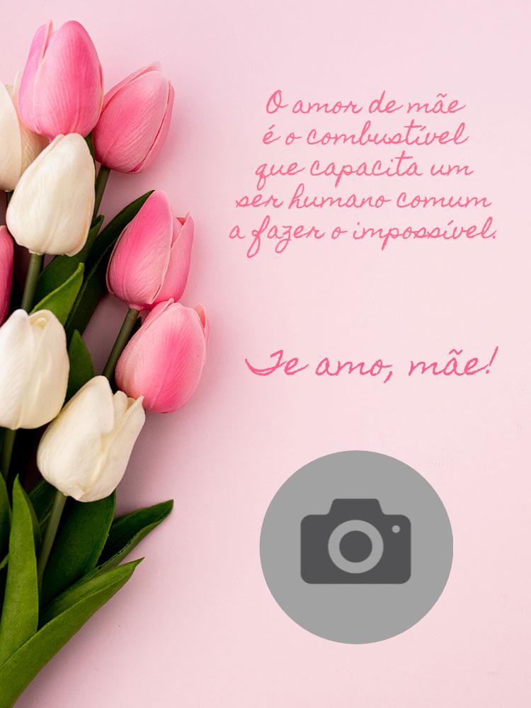 Cartão dia das mães, Flores, rosas, tulipas, amor, foto, online, digital, personalizado, whatsapp